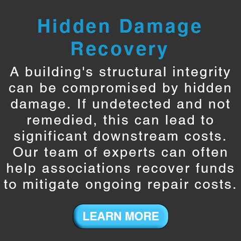 Hidden Damage Recovery. A building's structural integrity can be compromised  by hidden damage. If undetected and not remedied, this can lead to significant downstream costs. Our team of experts can often help associations recover funds to mitigate ongoing repair costs.